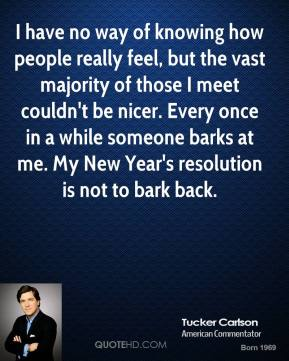 Tucker Carlson - I have no way of knowing how people really feel, but the vast majority of those I meet couldn't be nicer. Every once in a while someone barks at me. My New Year's resolution is not to bark back.