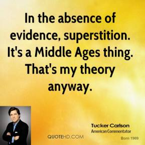 Tucker Carlson - In the absence of evidence, superstition. It's a Middle Ages thing. That's my theory anyway.