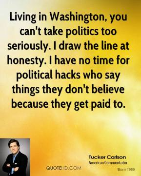 Tucker Carlson - Living in Washington, you can't take politics too seriously. I draw the line at honesty. I have no time for political hacks who say things they don't believe because they get paid to.