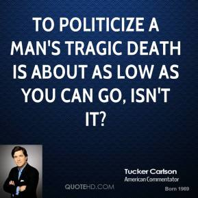 To politicize a man's tragic death is about as low as you can go, isn't it?