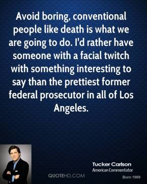 Avoid boring, conventional people like death is what we are going to do. I'd rather have someone with a facial twitch with something interesting to say than the prettiest former federal prosecutor in all of Los Angeles.