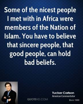 Tucker Carlson  - Some of the nicest people I met with in Africa were members of the Nation of Islam. You have to believe that sincere people, that good people, can hold bad beliefs.