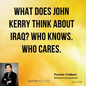 Tucker Carlson  - What does John Kerry think about Iraq? Who knows. Who cares.