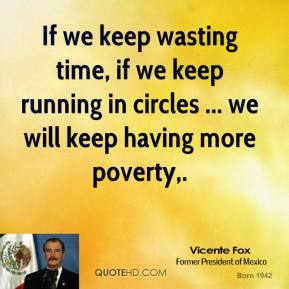 If we keep wasting time, if we keep running in circles ... we will keep having more poverty.