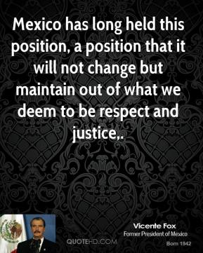 Mexico has long held this position, a position that it will not change but maintain out of what we deem to be respect and justice.