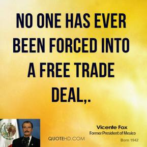 Vicente Fox  - No one has ever been forced into a free trade deal.