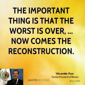 The important thing is that the worst is over, ... Now comes the reconstruction.