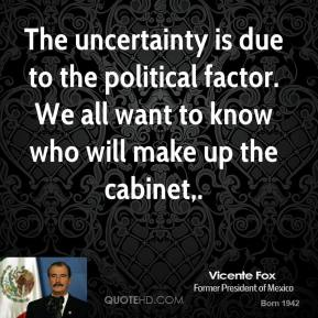 The uncertainty is due to the political factor. We all want to know who will make up the cabinet.