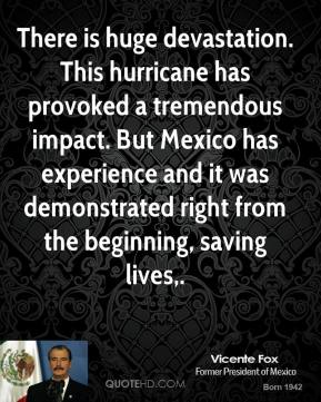 There is huge devastation. This hurricane has provoked a tremendous impact. But Mexico has experience and it was demonstrated right from the beginning, saving lives.