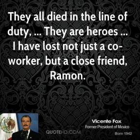 Vicente Fox  - They all died in the line of duty, ... They are heroes ... I have lost not just a co-worker, but a close friend, Ramon.