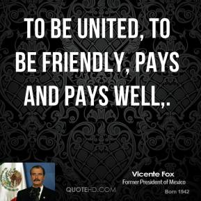 Vicente Fox  - To be united, to be friendly, pays and pays well.