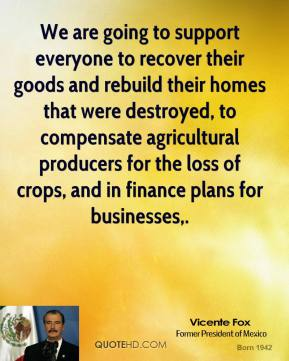 We are going to support everyone to recover their goods and rebuild their homes that were destroyed, to compensate agricultural producers for the loss of crops, and in finance plans for businesses.