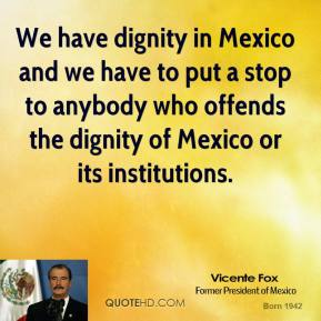 We have dignity in Mexico and we have to put a stop to anybody who offends the dignity of Mexico or its institutions.