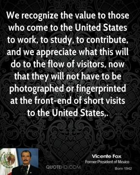 Vicente Fox  - We recognize the value to those who come to the United States to work, to study, to contribute, and we appreciate what this will do to the flow of visitors, now that they will not have to be photographed or fingerprinted at the front-end of short visits to the United States.