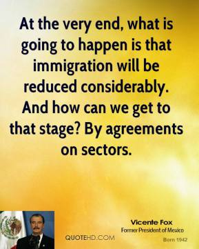 Vicente Fox - At the very end, what is going to happen is that immigration will be reduced considerably. And how can we get to that stage? By agreements on sectors.