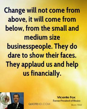 Vicente Fox - Change will not come from above, it will come from below, from the small and medium size businesspeople. They do dare to show their faces. They applaud us and help us financially.