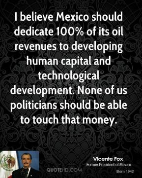 Vicente Fox - I believe Mexico should dedicate 100% of its oil revenues to developing human capital and technological development. None of us politicians should be able to touch that money.