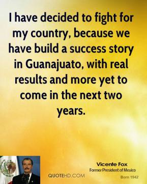 I have decided to fight for my country, because we have build a success story in Guanajuato, with real results and more yet to come in the next two years.