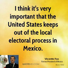I think it's very important that the United States keeps out of the local electoral process in Mexico.