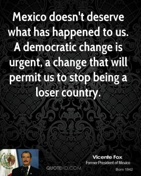 Mexico doesn't deserve what has happened to us. A democratic change is urgent, a change that will permit us to stop being a loser country.