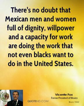 Vicente Fox - There's no doubt that Mexican men and women full of dignity, willpower and a capacity for work are doing the work that not even blacks want to do in the United States.