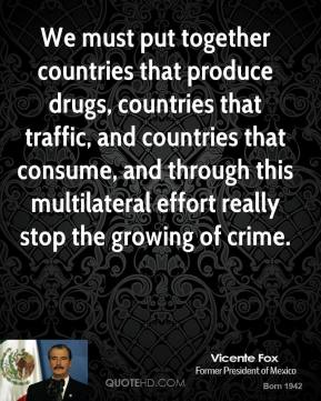 We must put together countries that produce drugs, countries that traffic, and countries that consume, and through this multilateral effort really stop the growing of crime.