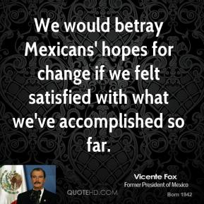 Vicente Fox - We would betray Mexicans' hopes for change if we felt satisfied with what we've accomplished so far.