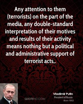 Vladimir Putin  - Any attention to them (terrorists) on the part of the media, any double-standard interpretation of their motives and results of their activity means nothing but a political and administrative support of terrorist acts.