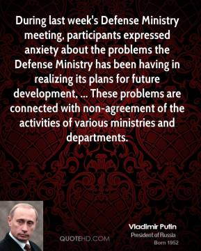 Vladimir Putin  - During last week's Defense Ministry meeting, participants expressed anxiety about the problems the Defense Ministry has been having in realizing its plans for future development, ... These problems are connected with non-agreement of the activities of various ministries and departments.