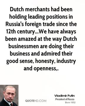 Dutch merchants had been holding leading positions in Russia's foreign trade since the 12th century...We have always been amazed at the way Dutch businessmen are doing their business and admired their good sense, honesty, industry and openness.