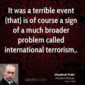 It was a terrible event (that) is of course a sign of a much broader problem called international terrorism.