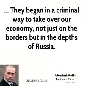 Vladimir Putin  - ... They began in a criminal way to take over our economy, not just on the borders but in the depths of Russia.