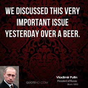 Vladimir Putin  - We discussed this very important issue yesterday over a beer.