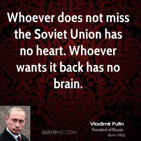 Vladimir Putin  - Whoever does not miss the Soviet Union has no heart. Whoever wants it back has no brain.