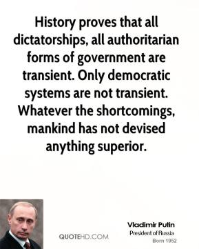 Vladimir Putin - History proves that all dictatorships, all authoritarian forms of government are transient. Only democratic systems are not transient. Whatever the shortcomings, mankind has not devised anything superior.