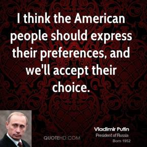 Vladimir Putin - I think the American people should express their preferences, and we'll accept their choice.