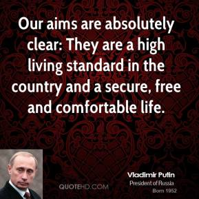 Vladimir Putin - Our aims are absolutely clear: They are a high living standard in the country and a secure, free and comfortable life.