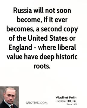 Vladimir Putin - Russia will not soon become, if it ever becomes, a second copy of the United States or England - where liberal value have deep historic roots.