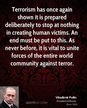 Vladimir Putin - Terrorism has once again shown it is prepared deliberately to stop at nothing in creating human victims. An end must be put to this. As never before, it is vital to unite forces of the entire world community against terror.