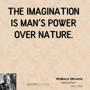 Wallace Stevens - The imagination is man's power over nature.