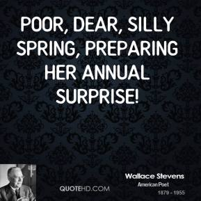 Poor, dear, silly Spring, preparing her annual surprise!