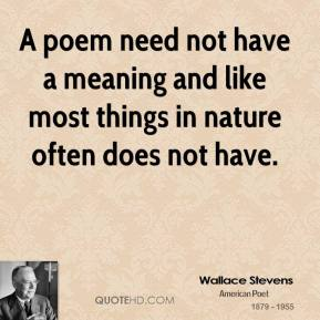 A poem need not have a meaning and like most things in nature often does not have.