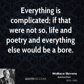 Everything is complicated; if that were not so, life and poetry and everything else would be a bore.