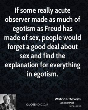 If some really acute observer made as much of egotism as Freud has made of sex, people would forget a good deal about sex and find the explanation for everything in egotism.