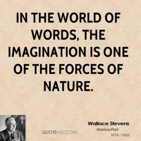 Wallace Stevens - In the world of words, the imagination is one of the forces of nature.
