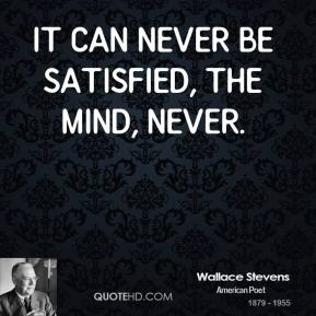 Wallace Stevens - It can never be satisfied, the mind, never.