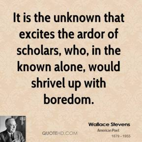 Wallace Stevens - It is the unknown that excites the ardor of scholars, who, in the known alone, would shrivel up with boredom.