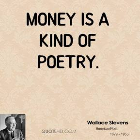 Wallace Stevens - Money is a kind of poetry.