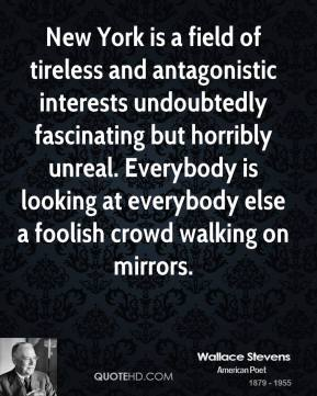 Wallace Stevens - New York is a field of tireless and antagonistic interests undoubtedly fascinating but horribly unreal. Everybody is looking at everybody else a foolish crowd walking on mirrors.