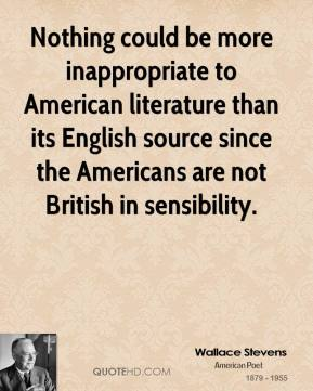 Wallace Stevens - Nothing could be more inappropriate to American literature than its English source since the Americans are not British in sensibility.